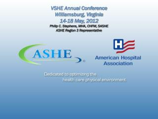 VSHE Annual Conference Williamsburg, Virginia 14-18 May, 2012 Philip C. Stephens, MHA, CHFM, SASHE ASHE Region 3 Repres