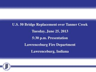 U.S. 50 Bridge Replacement over Tanner Creek Tuesday, June 25, 2013 5:30 p.m. Presentation Lawrenceburg Fire Department
