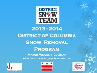 2013 - 2014  District of Columbia  Snow  Removal Program Mayor Vincent  C. Gray DPW Director William O. Howland  ,  Jr.