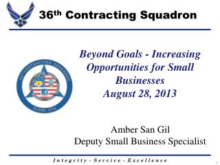 Beyond Goals - Increasing Opportunities for Small Businesses August 28, 2013  Amber San Gil Deputy Small Business Specia