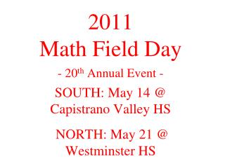 2011 Math Field Day - 20 th  Annual Event - SOUTH: May 14 @ Capistrano Valley HS  NORTH: May 21 @ Westminster HS