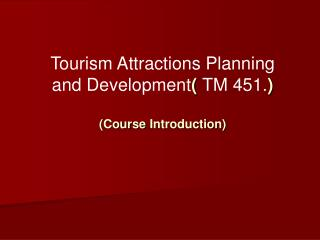 Tourism Attractions Planning and Development (  TM 451. ) ( Course  Introduction)