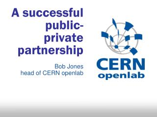 A successful  public-private partnership  Bob Jones head of CERN openlab