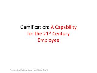 Gamification :  A Capability for the 21 st  Century Employee