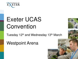 Exeter  UCAS Convention Tuesday 12 th  and Wednesday 13 th  March Westpoint  Arena