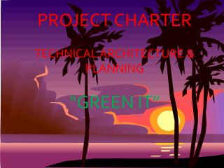 """PROJECT CHARTER TECHNICAL ARCHITECTURE & PLANNING """"GREEN IT"""""""