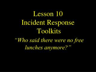 "Lesson  10 Incident Response   Toolkits ""Who said there were no free lunches anymore?"""