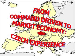 FROM  COMMAND DRIVEN TO MARKET ECONOMY:  CZECH EXPERIENCE