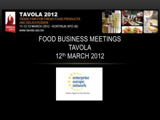 FOOD BUSINESS MEETINGS  TAVOLA 12 th  March 2012