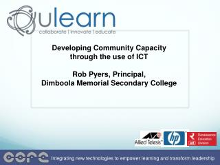 Developing Community Capacity through the use of ICT Rob Pyers , Principal, Dimboola Memorial Secondary College