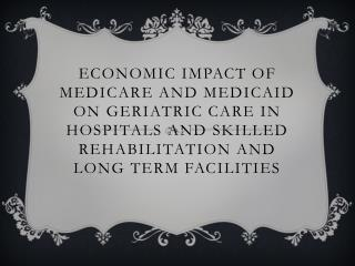 Economic Impact of Medicare and Medicaid on Geriatric Care IN Hospitals and Skilled rehabilitation and long term Facilit