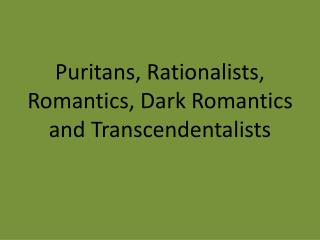 Puritans,  Rationalists,  Romantics , Dark Romantics  and Transcendentalists