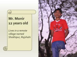Mr. Monir 12 years old Lives in a remote village named  Shokhipur ,  Rajshahi
