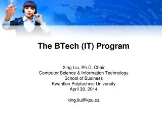 The  BTech  (IT) Program Xing Liu,  Ph.D , Chair Computer Science & Information Technology School of Business Kwantl