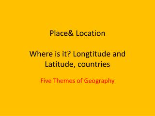 Place& Location Where is it?  Longtitude  and Latitude, countries