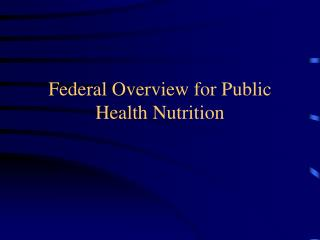 Federal Overview for Public Health Nutrition