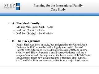 A. The Shah family: Mr. and Mrs. Ranjit Shah – UAE No1 Son (Ashrin) – India No2 Son (Sanjay) – South Africa B. The
