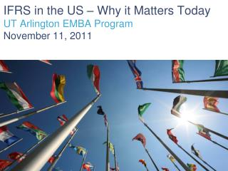 IFRS in the US – Why it Matters Today UT Arlington EMBA Program November 11, 2011
