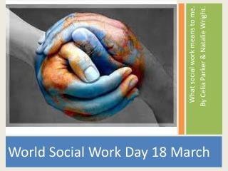 What social work means to me.  By Celia Parker & Natalie Wright.