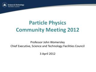Particle Physics  Community Meeting 2012 Professor John Womersley Chief Executive, Science and Technology Facilities Cou