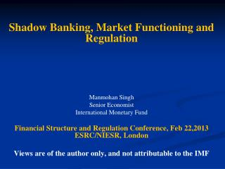 Shadow Banking, Market Functioning and Regulation Manmohan Singh Senior Economist International Monetary Fund