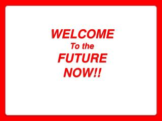 WELCOME To the  FUTURE NOW!!