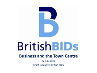 Business and the Town Centre Dr Julie Grail Chief  Executive, British BIDs