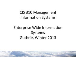 CIS 310 Management  Information Systems Enterprise Wide Information Systems Guthrie, Winter 2013