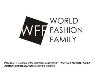 PROJECT :  Creation of the charitable organization -  WORLD FASHION FAMILY AUTHOR and DESIGNER:  Alexandra Motorina