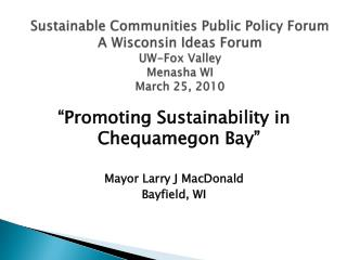Sustainable Communities Public Policy Forum A Wisconsin Ideas Forum UW-Fox Valley Menasha WI March 25, 2010