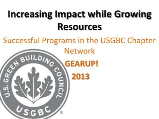 Increasing Impact while Growing Resources Successful  Programs in the  USGBC  Chapter Network    GEARUP!  2013