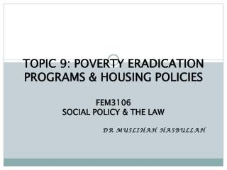 TOPIC 9: POVERTY ERADICATION PROGRAMS & HOUSING POLICIES FEM3106 SOCIAL POLICY & THE LAW