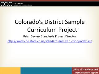 Colorado's District Sample Curriculum Project Brian Sevier- Standards Project Director http://www.cde.state.co.us/standa