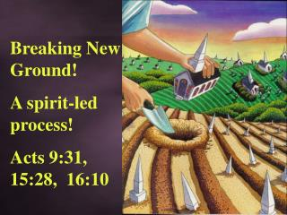 Breaking  New Ground! A spirit-led process! Acts 9:31, 15:28,  16:10
