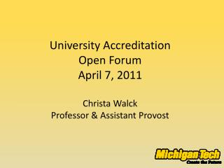 University Accreditation  Open Forum April  7,  2011 Christa Walck Professor & Assistant Provost