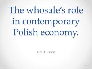 The  whosale's  role in  contemporary Polish economy .