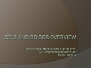 SB 2 and SB 568 Overview Presented by Ann Sheehan, DNP, RN,  CPNP MI NAPNAP Spring Conference March 28 ,2014
