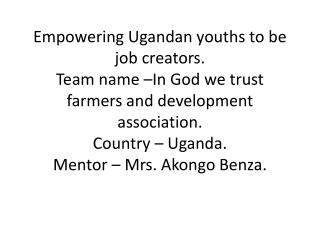 Empowering Ugandan youths to be job creators. Team name –In God we trust farmers and development association. Country –