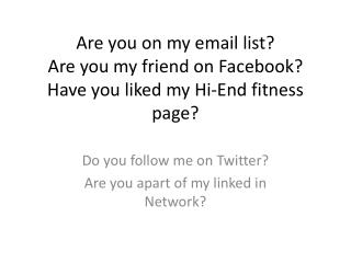 Are you on my email list? Are you my friend on  Facebook ? Have you liked my Hi-End fitness page?