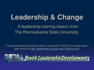 Leadership & Change A leadership training lesson from  The Pennsylvania State University.