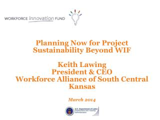 Planning Now for Project Sustainability Beyond WIF  Keith Lawing President & CEO Workforce Alliance of South Central
