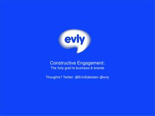Constructive Engagement: The holy grail to business & brands Thoughts? Twitter: @ EricEdelstein  @ evly