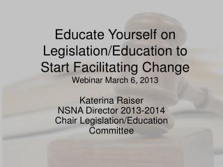 Educate Yourself on Legislation/Education to Start Facilitating Change Webinar March 6, 2013