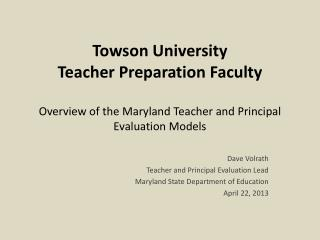Towson University Teacher Preparation Faculty Overview of the Maryland Teacher and Principal Evaluation Models