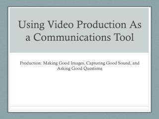Using Video Production  As a Communications Tool