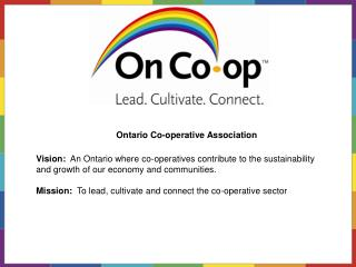 Vision:   An Ontario where co-operatives contribute to the sustainability and growth of our economy and communities.