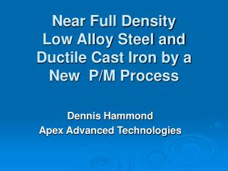 Near Full Density Low Alloy Steel and Ductile Cast Iron by a New  P/M Process