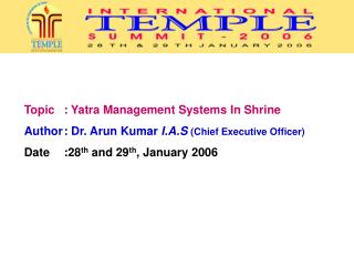 Topic 	: Yatra Management Systems In Shrine  Author	: Dr. Arun Kumar  I.A.S  (Chief Executive Officer) Date 	:28 th  and