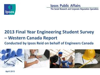 2013 Final Year Engineering Student Survey – Western Canada Report Conducted by Ipsos Reid on behalf of Engineers Cana