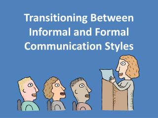 Transitioning  Between Informal and Formal Communication Styles